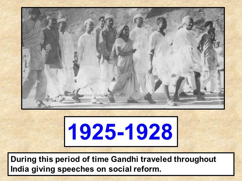 During this period of time Gandhi traveled throughout India giving speeches on social reform. 1925-1928