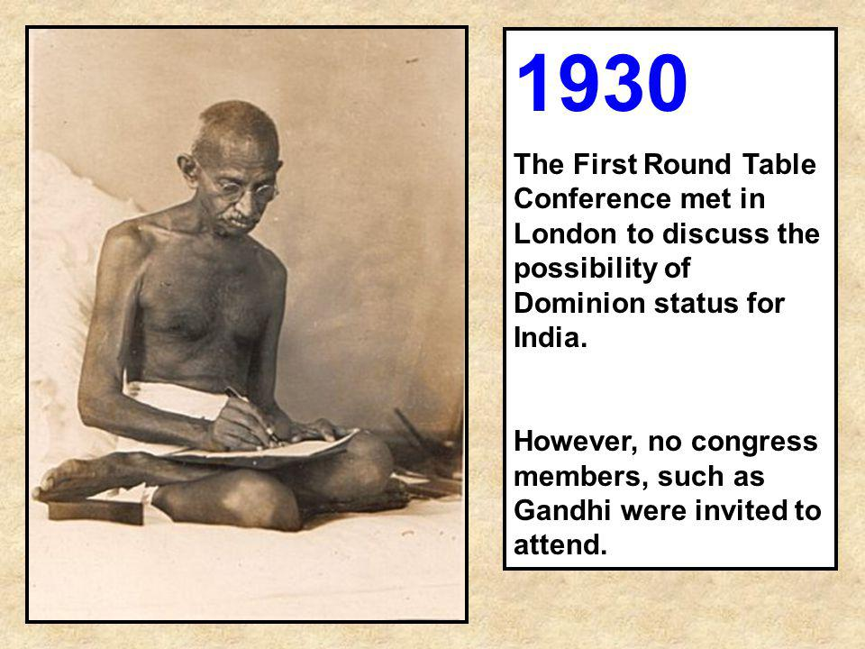 1930 The First Round Table Conference met in London to discuss the possibility of Dominion status for India. However, no congress members, such as Gan