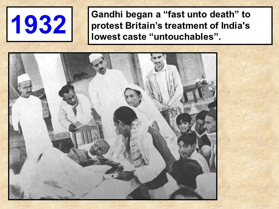 "Gandhi began a ""fast unto death"" to protest Britain's treatment of India's lowest caste ""untouchables"". 1932"