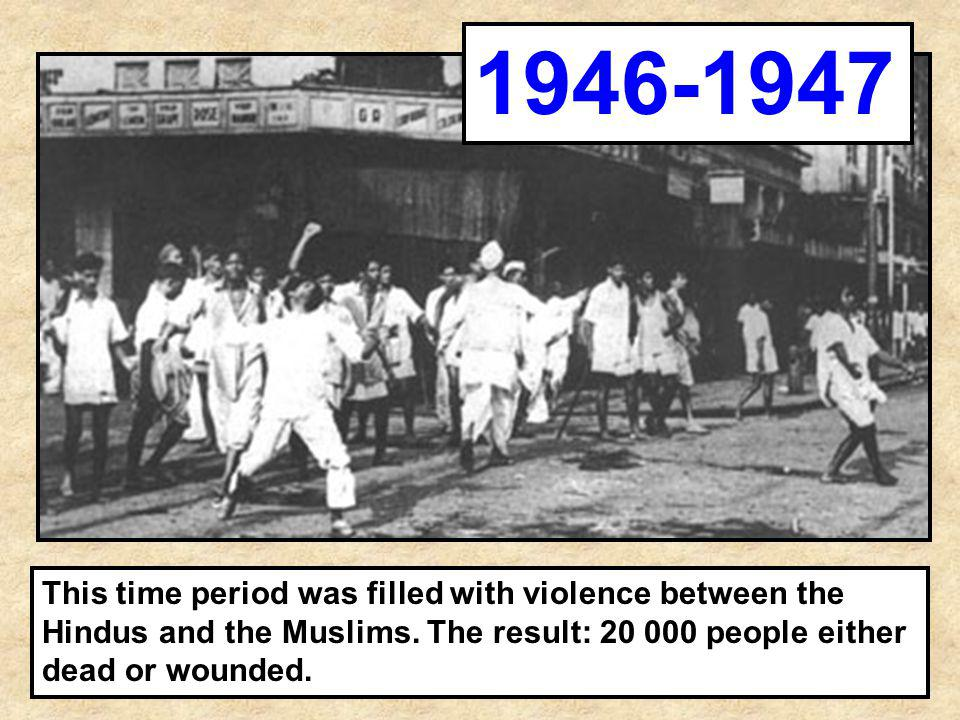 This time period was filled with violence between the Hindus and the Muslims. The result: 20 000 people either dead or wounded. 1946-1947