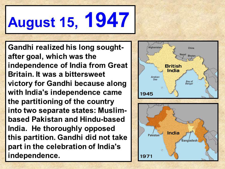 Gandhi realized his long sought- after goal, which was the independence of India from Great Britain. It was a bittersweet victory for Gandhi because a