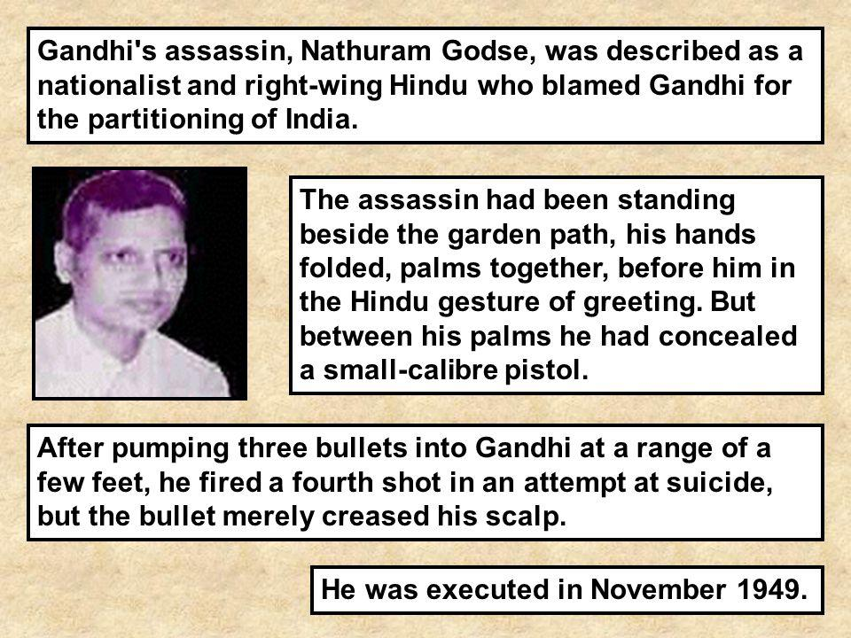 Gandhi's assassin, Nathuram Godse, was described as a nationalist and right-wing Hindu who blamed Gandhi for the partitioning of India. He was execute