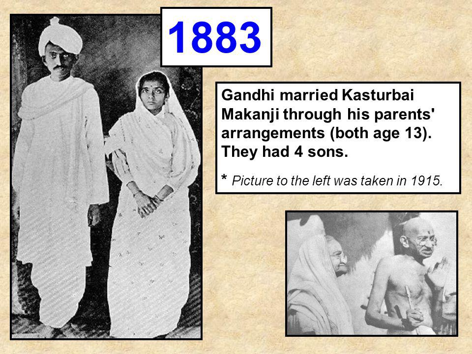 Gandhi married Kasturbai Makanji through his parents' arrangements (both age 13). They had 4 sons. * Picture to the left was taken in 1915. 1883