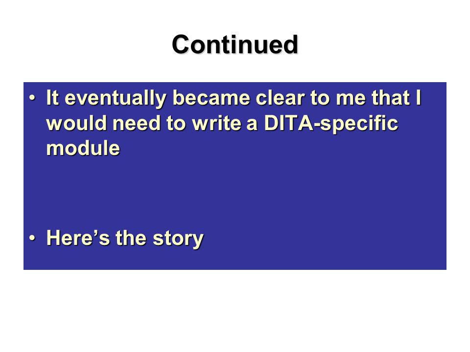 Continued It eventually became clear to me that I would need to write a DITA-specific moduleIt eventually became clear to me that I would need to write a DITA-specific module Here's the storyHere's the story