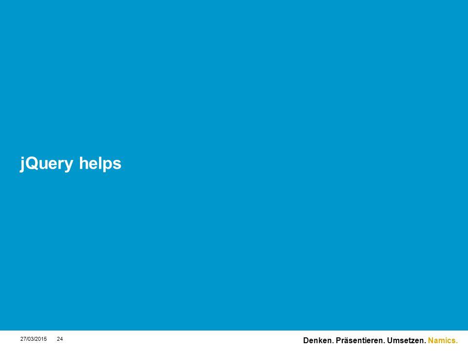 Namics. jQuery helps 27/03/201524 Denken. Präsentieren. Umsetzen.