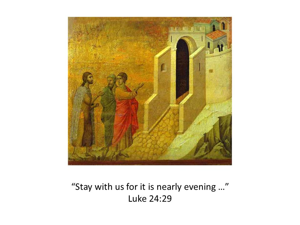 Stay with us for it is nearly evening … Luke 24:29