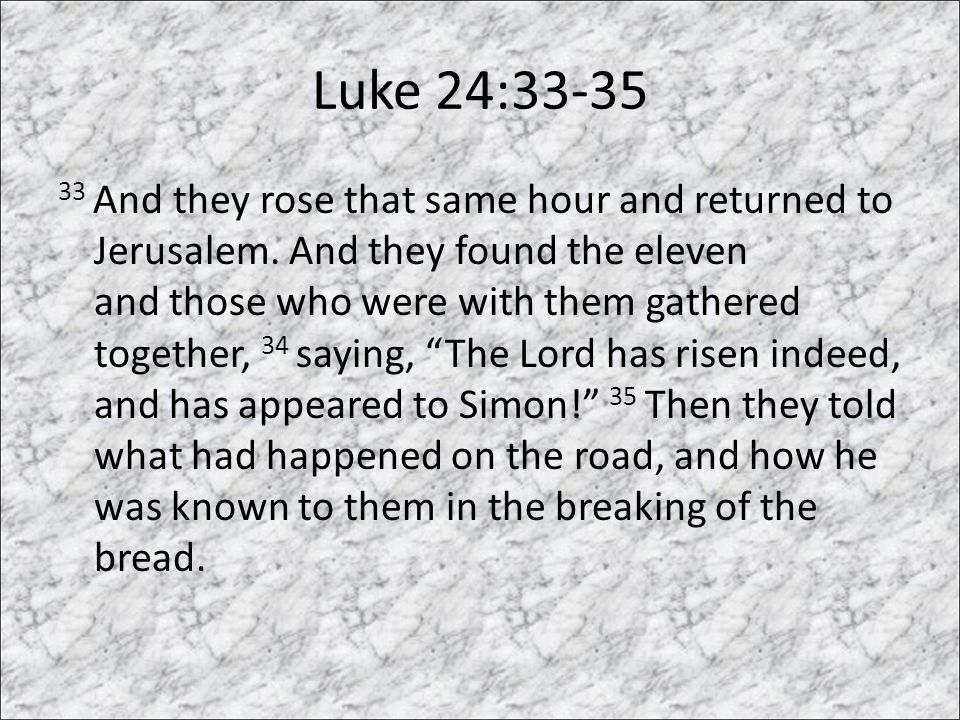 Luke 24:33-35 33 And they rose that same hour and returned to Jerusalem.