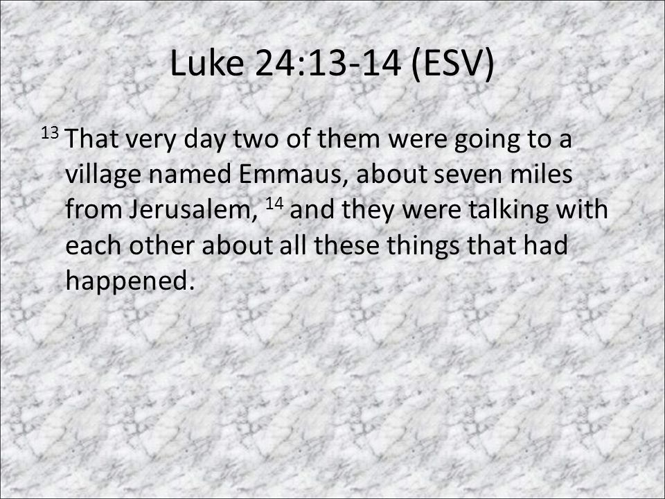 Luke 24:13-14 (ESV) 13 That very day two of them were going to a village named Emmaus, about seven miles from Jerusalem, 14 and they were talking with each other about all these things that had happened.