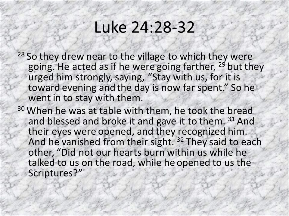 Luke 24:28-32 28 So they drew near to the village to which they were going.
