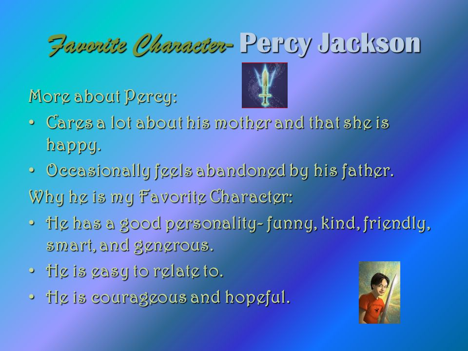 Favorite Character - Percy Jackson More about Percy: Cares a lot about his mother and that she is happy. Occasionally feels abandoned by his father. W