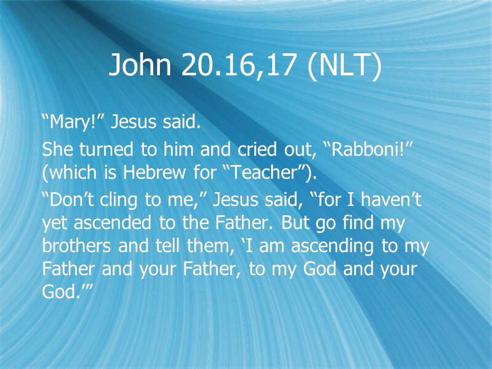 John 20.16,17 (NLT) Mary! Jesus said.