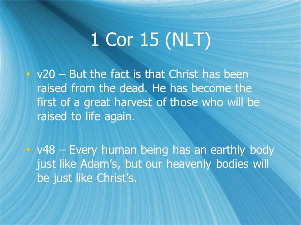 1 Cor 15 (NLT)  v20 – But the fact is that Christ has been raised from the dead.