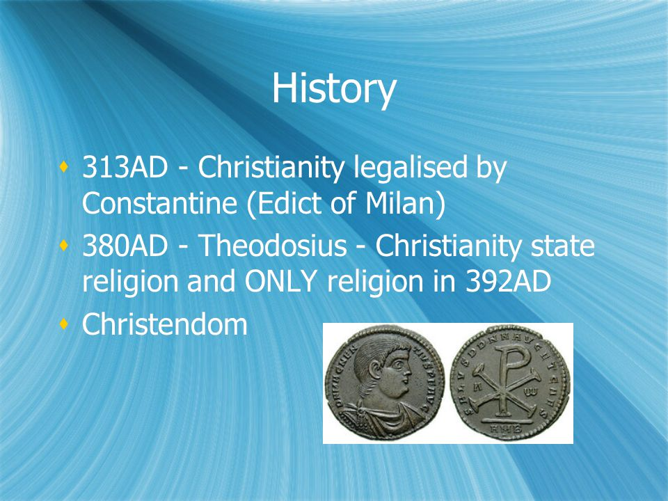 History  313AD - Christianity legalised by Constantine (Edict of Milan)  380AD - Theodosius - Christianity state religion and ONLY religion in 392AD  Christendom  313AD - Christianity legalised by Constantine (Edict of Milan)  380AD - Theodosius - Christianity state religion and ONLY religion in 392AD  Christendom