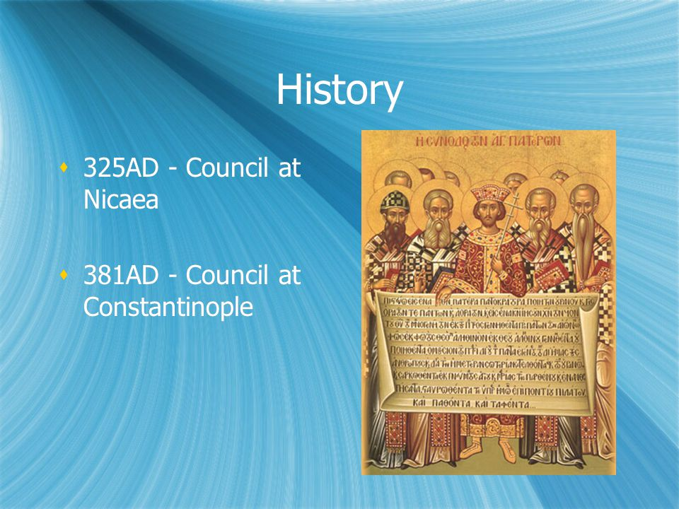 History  325AD - Council at Nicaea  381AD - Council at Constantinople  325AD - Council at Nicaea  381AD - Council at Constantinople