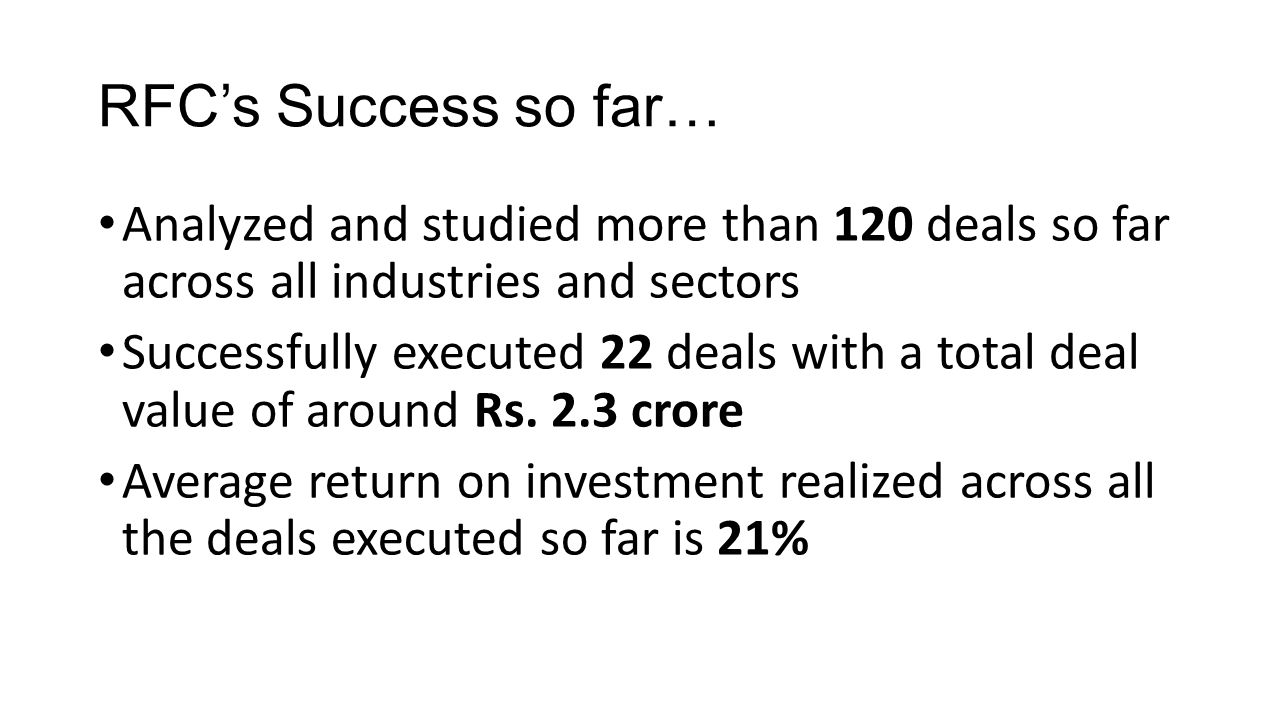 RFC's Success so far… Analyzed and studied more than 120 deals so far across all industries and sectors Successfully executed 22 deals with a total deal value of around Rs.