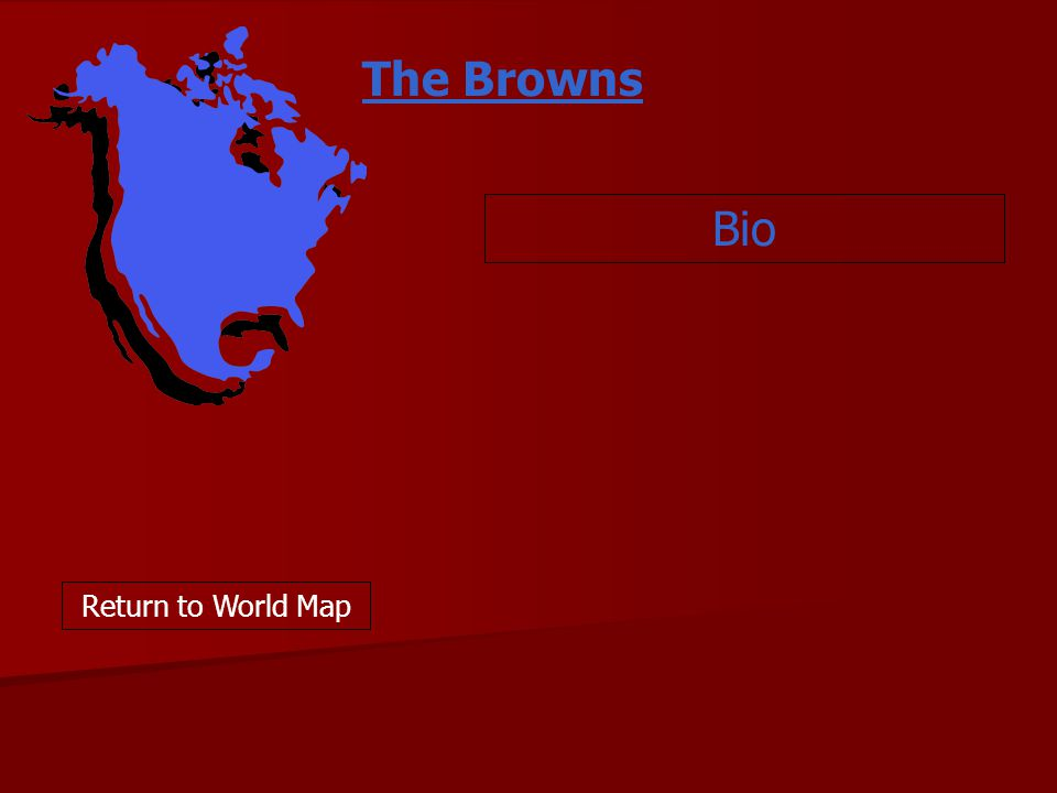 Bio Return to World Map The Browns