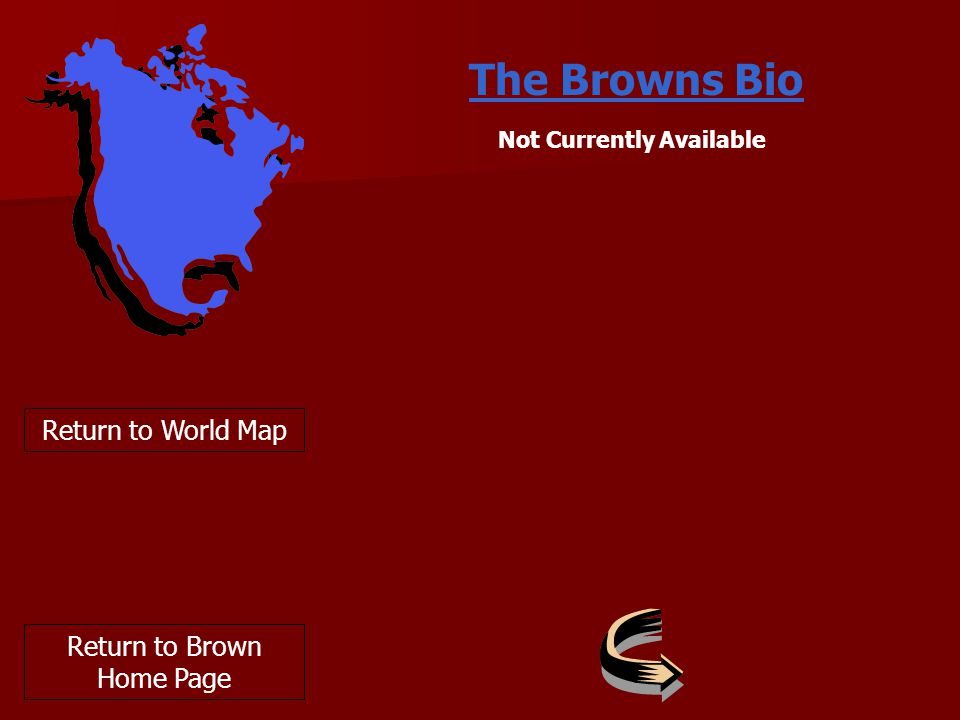 The Browns Bio Return to World Map Return to Brown Home Page Not Currently Available