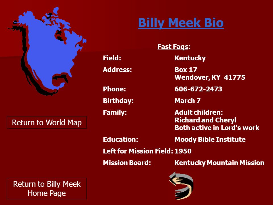 Return to World Map Return to Billy Meek Home Page Billy Meek Bio Fast Faqs: Field: Kentucky Address: Box 17 Wendover, KY 41775 Phone: 606-672-2473 Birthday: March 7 Family: Adult children: Richard and Cheryl Both active in Lord s work Education: Moody Bible Institute Left for Mission Field: 1950 Mission Board: Kentucky Mountain Mission