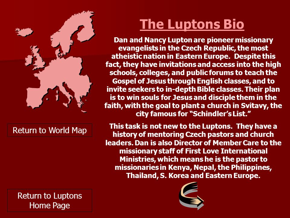 The Luptons Bio Dan and Nancy Lupton are pioneer missionary evangelists in the Czech Republic, the most atheistic nation in Eastern Europe.