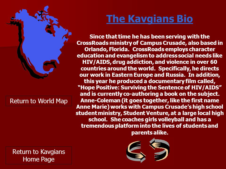 Return to World Map The Kavgians Bio Since that time he has been serving with the CrossRoads ministry of Campus Crusade, also based in Orlando, Florida.
