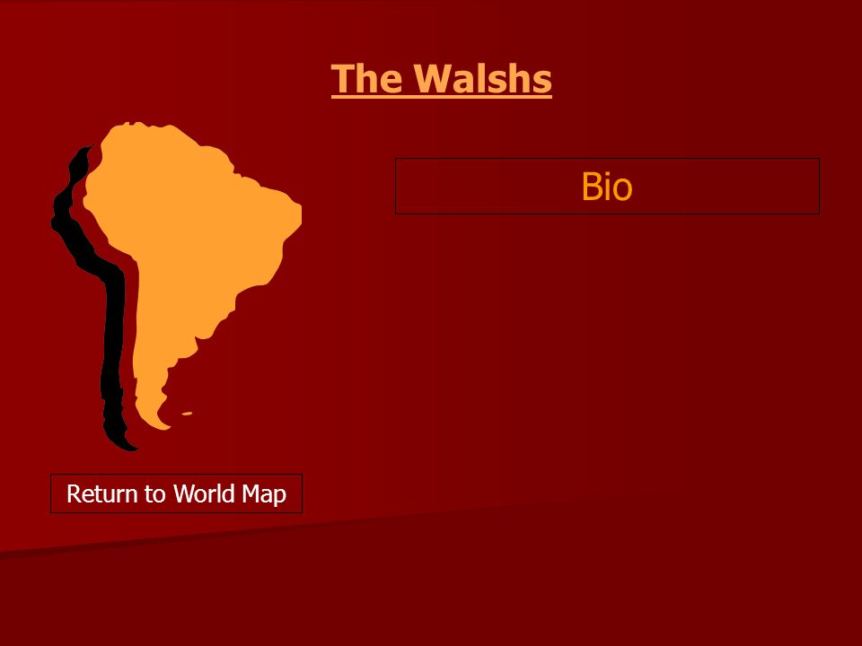 The Walshs Bio Return to World Map