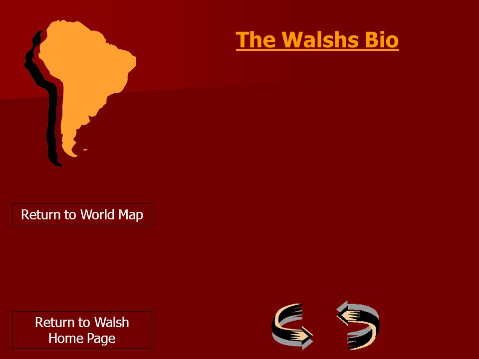 Return to World Map The Walshs Bio Return to Walsh Home Page