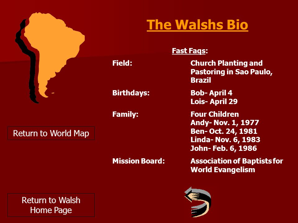 Return to World Map The Walshs Bio Fast Faqs: Field: Church Planting and Pastoring in Sao Paulo, Brazil Birthdays: Bob- April 4 Lois- April 29 Family: Four Children Andy- Nov.