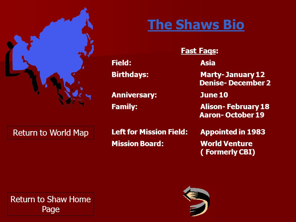The Shaws Bio Return to World Map Fast Faqs: Field:Asia Birthdays: Marty- January 12 Denise- December 2 Anniversary: June 10 Family:Alison- February 18 Aaron- October 19 Left for Mission Field:Appointed in 1983 Mission Board:World Venture ( Formerly CBI) Return to Shaw Home Page
