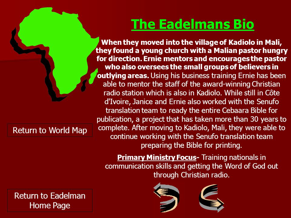 Return to World Map The Eadelmans Bio When they moved into the village of Kadiolo in Mali, they found a young church with a Malian pastor hungry for direction.