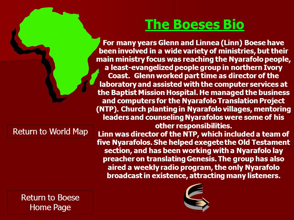 The Boeses Bio Return to World Map Return to Boese Home Page For many years Glenn and Linnea (Linn) Boese have been involved in a wide variety of ministries, but their main ministry focus was reaching the Nyarafolo people, a least-evangelized people group in northern Ivory Coast.