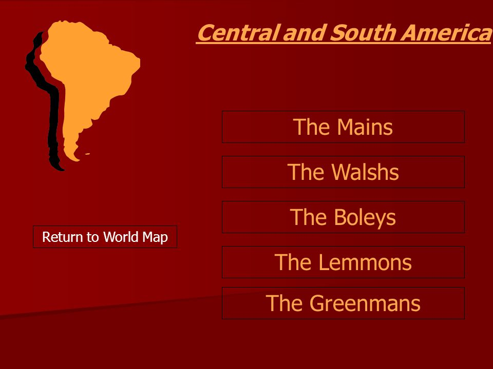 Central and South America Return to World Map The Lemmons The Mains The Walshs The Boleys The Greenmans