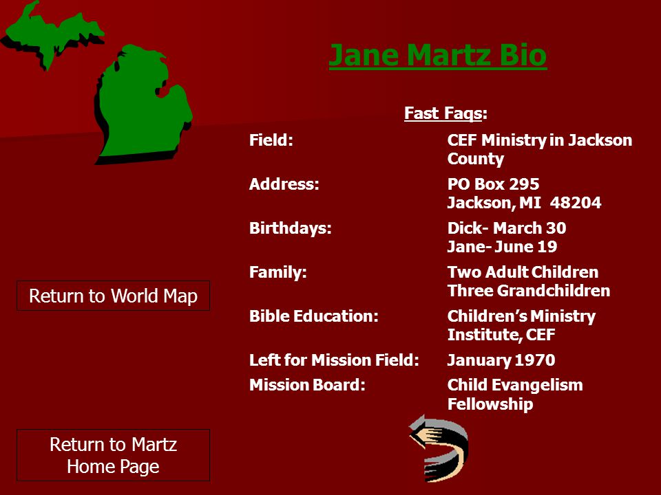 Jane Martz Bio Return to World Map Fast Faqs: Field:CEF Ministry in Jackson County Address:PO Box 295 Jackson, MI 48204 Birthdays: Dick- March 30 Jane- June 19 Family:Two Adult Children Three Grandchildren Bible Education:Children's Ministry Institute, CEF Left for Mission Field:January 1970 Mission Board:Child Evangelism Fellowship Return to Martz Home Page