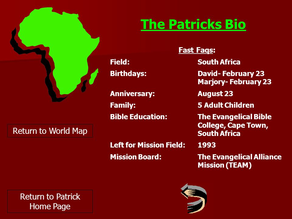 The Patricks Bio Return to World Map Fast Faqs: Field:South Africa Birthdays: David- February 23 Marjory- February 23 Anniversary: August 23 Family:5 Adult Children Bible Education:The Evangelical Bible College, Cape Town, South Africa Left for Mission Field:1993 Mission Board:The Evangelical Alliance Mission (TEAM) Return to Patrick Home Page