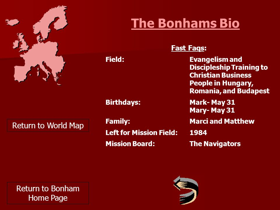 The Bonhams Bio Return to World Map Fast Faqs: Field:Evangelism and Discipleship Training to Christian Business People in Hungary, Romania, and Budapest Birthdays:Mark- May 31 Mary- May 31 Family:Marci and Matthew Left for Mission Field:1984 Mission Board:The Navigators Return to Bonham Home Page