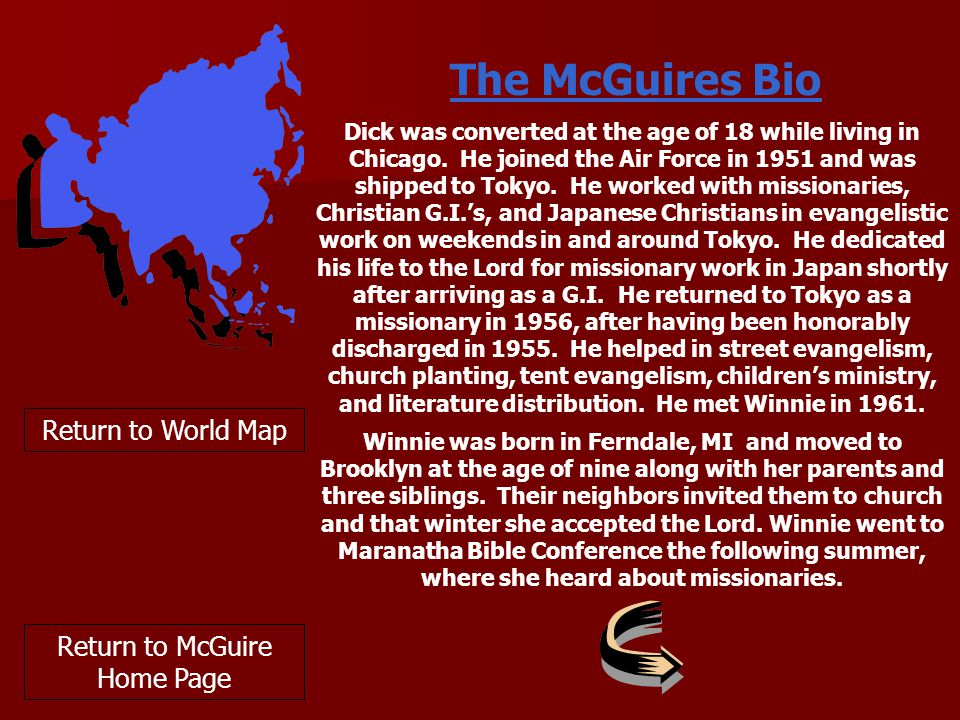 The McGuires Bio Return to World Map Return to McGuire Home Page Dick was converted at the age of 18 while living in Chicago.