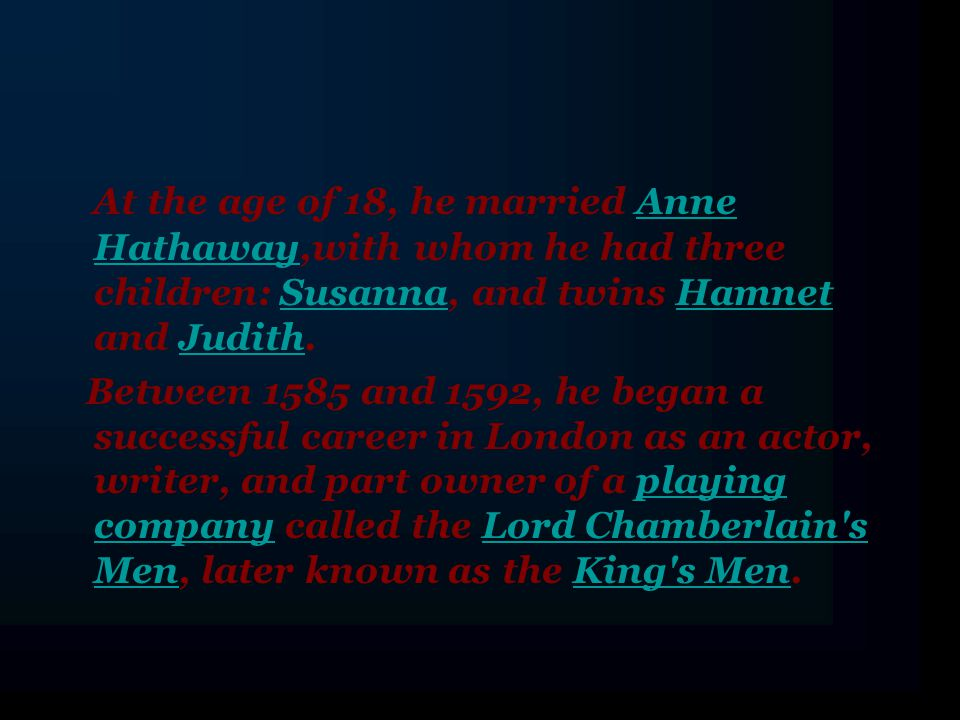 At the age of 18, he married Anne Hathaway,with whom he had three children: Susanna, and twins Hamnet and Judith.Anne HathawaySusannaHamnetJudith Between 1585 and 1592, he began a successful career in London as an actor, writer, and part owner of a playing company called the Lord Chamberlain s Men, later known as the King s Men.playing companyLord Chamberlain s MenKing s Men