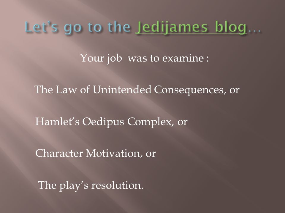 Your job was to examine : The Law of Unintended Consequences, or Hamlet's Oedipus Complex, or Character Motivation, or The play's resolution.