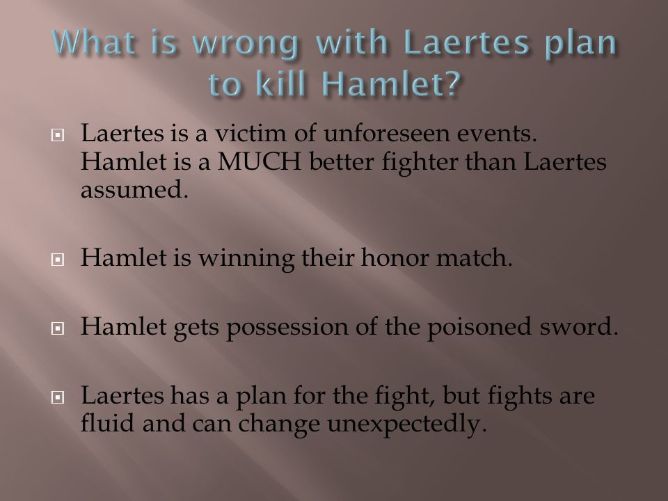  Laertes is a victim of unforeseen events. Hamlet is a MUCH better fighter than Laertes assumed.  Hamlet is winning their honor match.  Hamlet gets