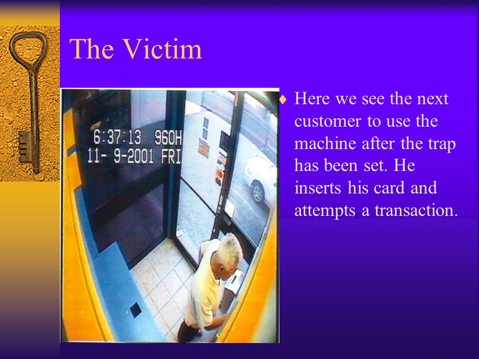 The Victim  Here we see the next customer to use the machine after the trap has been set. He inserts his card and attempts a transaction.