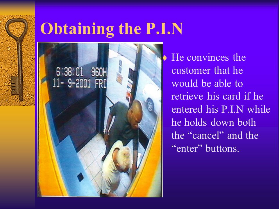 "Obtaining the P.I.N  He convinces the customer that he would be able to retrieve his card if he entered his P.I.N while he holds down both the ""cance"