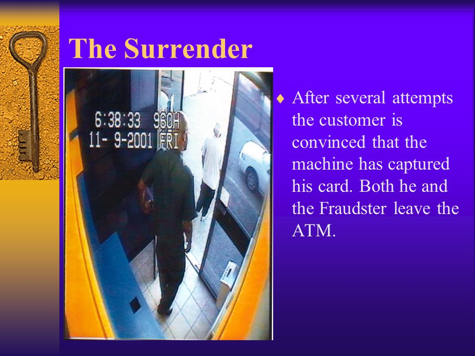 The Surrender  After several attempts the customer is convinced that the machine has captured his card. Both he and the Fraudster leave the ATM.