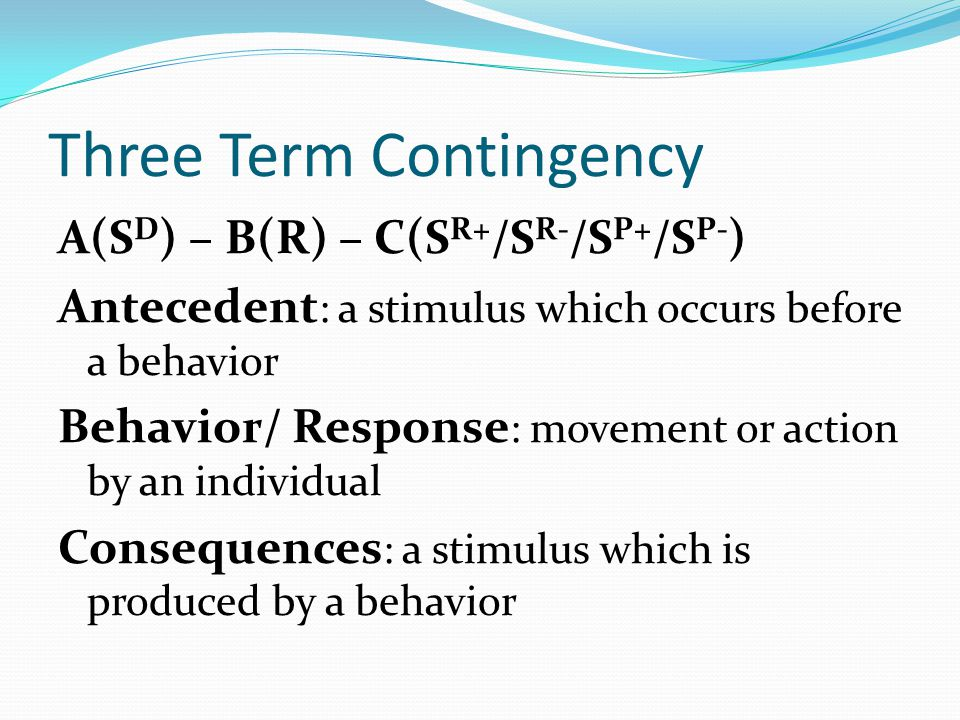 Three Term Contingency A(S D ) – B(R) – C(S R+ /S R- /S P+ /S P- ) Antecedent : a stimulus which occurs before a behavior Behavior/ Response : movemen