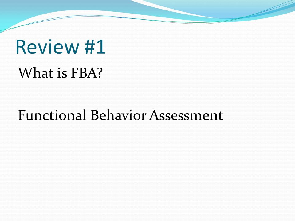 Review #1 What is FBA? Functional Behavior Assessment