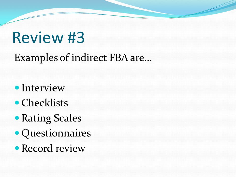 Review #3 Examples of indirect FBA are… Interview Checklists Rating Scales Questionnaires Record review