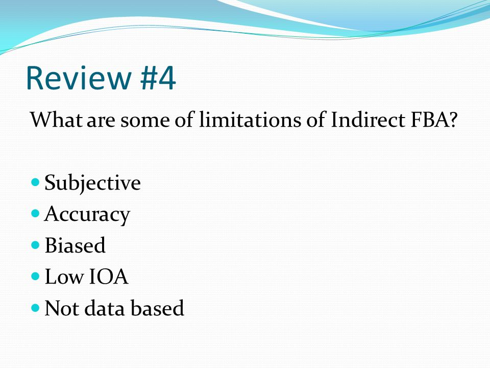 Review #4 What are some of limitations of Indirect FBA? Subjective Accuracy Biased Low IOA Not data based