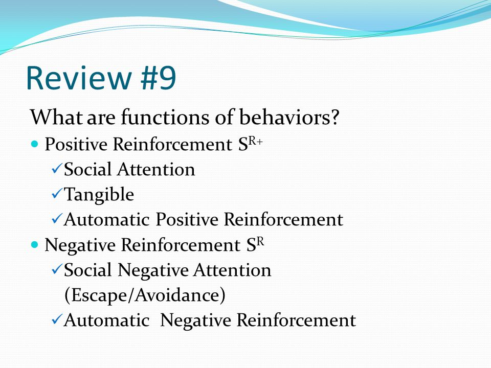 Review #9 What are functions of behaviors? Positive Reinforcement S R+ Social Attention Tangible Automatic Positive Reinforcement Negative Reinforceme