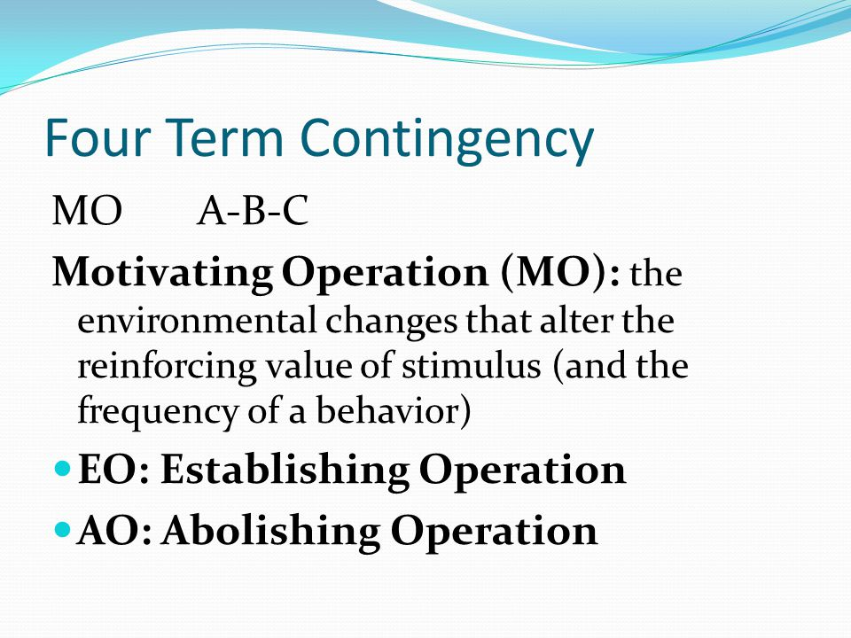 Four Term Contingency MO A-B-C Motivating Operation (MO): the environmental changes that alter the reinforcing value of stimulus (and the frequency of