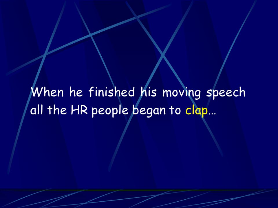 When he finished his moving speech all the HR people began to clap…