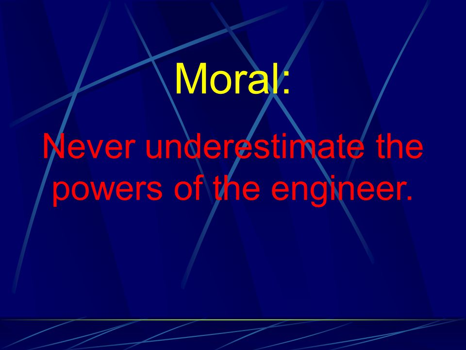 Moral: Never underestimate the powers of the engineer.