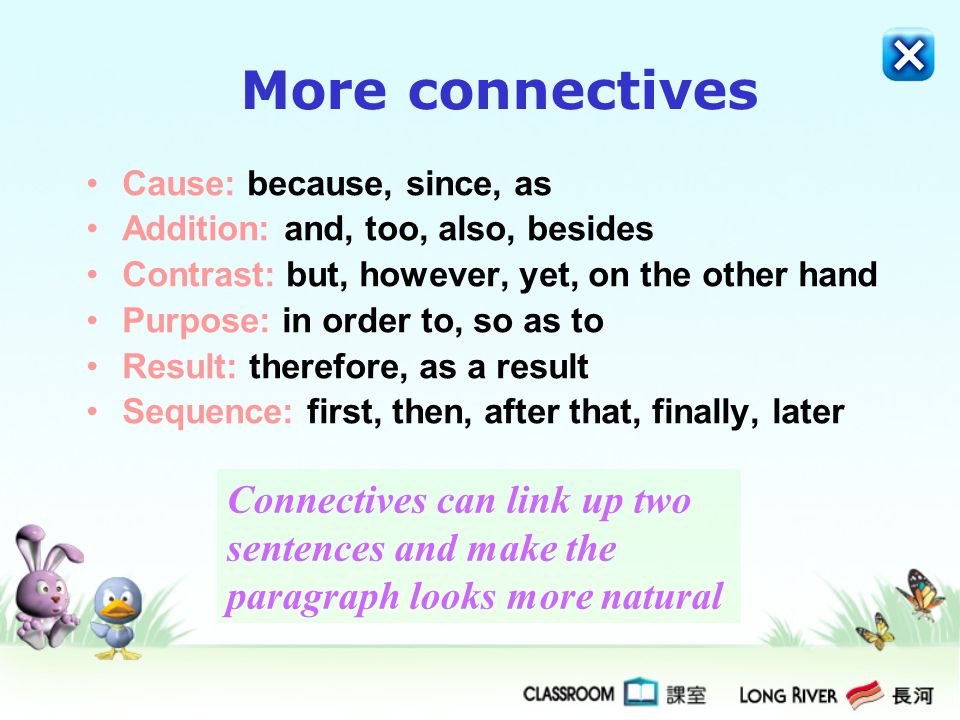 More connectives Cause: because, since, as Addition: and, too, also, besides Contrast: but, however, yet, on the other hand Purpose: in order to, so as to Result: therefore, as a result Sequence: first, then, after that, finally, later Connectives can link up two sentences and make the paragraph looks more natural